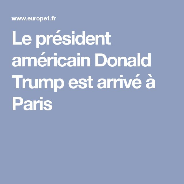 Le président américain Donald Trump est arrivé à Paris