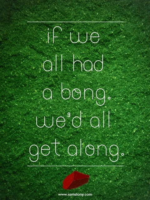 dear humans. all this world needs is a bong.