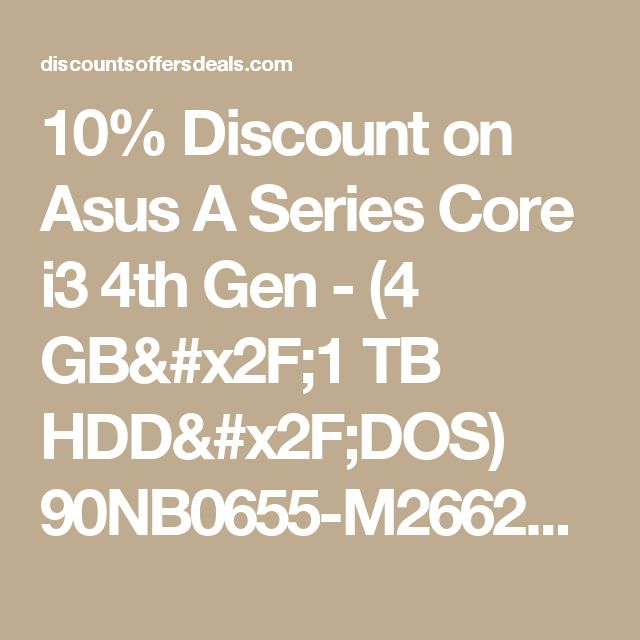 10% Discount on Asus A Series Core i3 4th Gen - (4 GB/1 TB HDD/DOS) 90NB0655-M26620 XX1755D Notebook(15.6 inch, Glossy Gradient Blue, 2.3 kg) - at DiscountsOffersDeals.com in May 2017