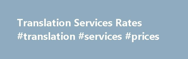 Translation Services Rates #translation #services #prices http://swaziland.nef2.com/translation-services-rates-translation-services-prices/  # Translation Services Rates Are you checking translation prices. Like in any other business, the cost of professional translation services depends on supply and demand. In some language pairs, such as English to Spanish translation services. there is very large number of translators on the market. That makes English to Spanish a relatively inexpensive…