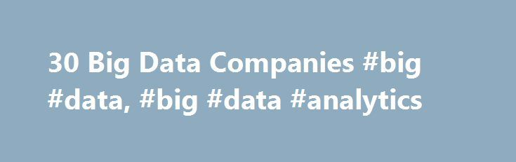 30 Big Data Companies #big #data, #big #data #analytics http://hosting.nef2.com/30-big-data-companies-big-data-big-data-analytics/  # 30 Big Data Companies Leading the Way For Big Data companies, this is a critical period for competitive jockeying. These are the early days of Big Data, which means there are still a plethora of companies a mix of new firms and old guard Silicon Valley firms looking to stay current. Like everything else, the Big Data market will mature and consolidate. In five…