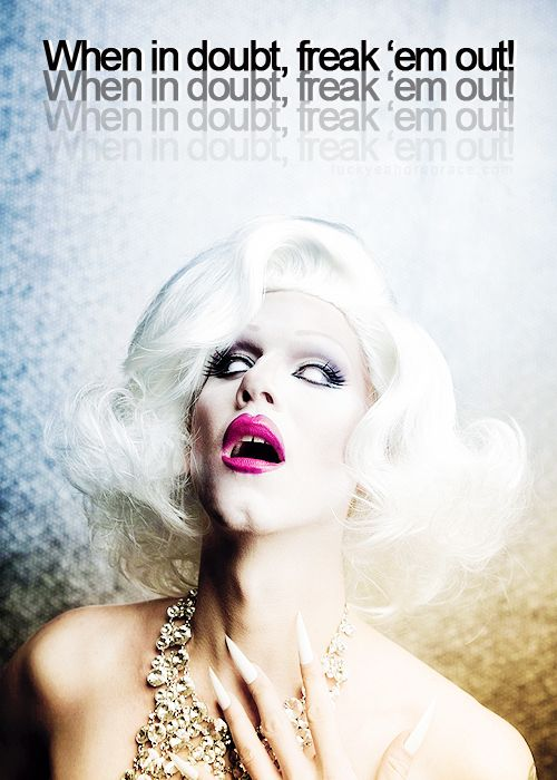 Sharon Needles- When in doubt, freak them out...my favorite life motto