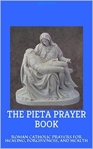 THE PIETA PRAYER BOOK: ROMAN CATHOLIC PRAYERS FOR HEALING, FORGIVENESS, AND HEALTH