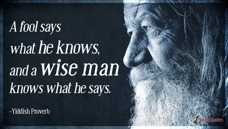 A fool says what he knows, and a wise man knows what he says