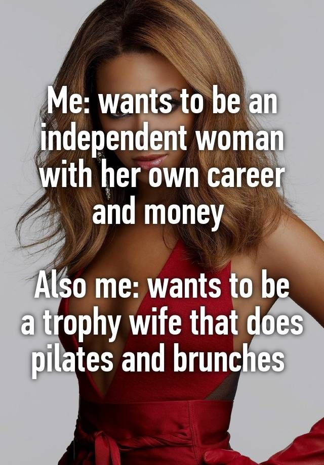 Me: wants to be an independent woman with her own career and money   Also me: wants to be a trophy wife that does pilates and brunches