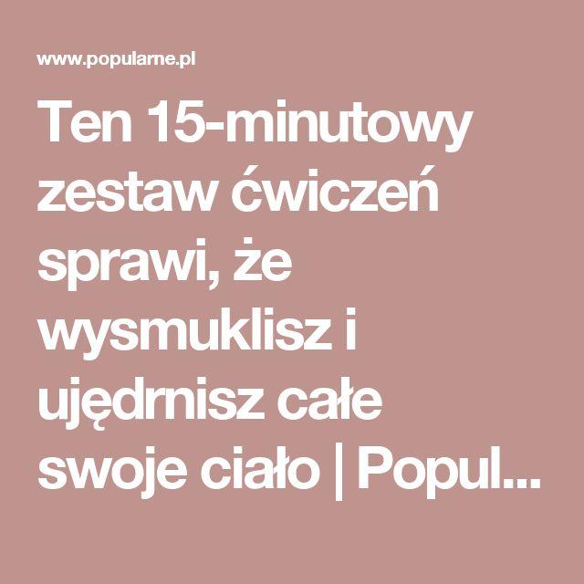 Ten 15-minutowy zestaw ćwiczeń sprawi, że wysmuklisz i ujędrnisz całe swoje ciało | Popularne.pl
