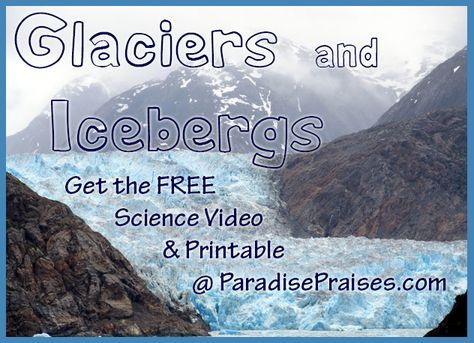 Glaciers & Icebergs, homeschool science activity that includes a free science video and printable. www.paradisepraises.com