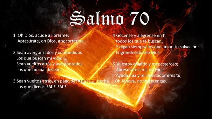 Salmo 70 Oh Dios, acude a librarme; Apresúrate, oh Dios, a socorrerme. Sean avergonzados y confundidos los que buscan mi vida; Sean vueltos atrás y avergonzados los que mi mal desean. Sean vueltos atrás, en pago de su afrenta hecha, los que dicen ¡Ah! ¡Ah! Gócense y alégrense en ti todos los que te buscan, Y digan siempre los que aman tu salvación: engrandecido sea Dios. Yo estoy afligido y menesteroso; apresúrate a mí, oh Dios. Ayuda mía y mi libertador eres tú; Oh Jehová, no te detengas.