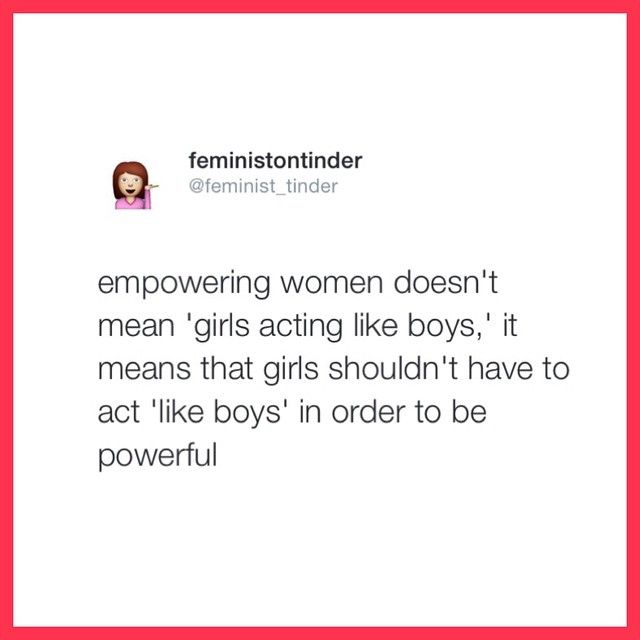 Empowering women doesn't mean girls should have to act like boys to be powerful. Feminist quotes, stronger together