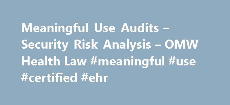 Meaningful Use Audits – Security Risk Analysis – OMW Health Law #meaningful #use #certified #ehr http://santa-ana.remmont.com/meaningful-use-audits-security-risk-analysis-omw-health-law-meaningful-use-certified-ehr/  # Meaningful Use Audits Security Risk Analysis 'Tis the season for Meaningful Use, the time of year when eligible professionals (EPs) and eligible hospitals (EHs) compile their data from the meaningful use measures and prepare for attestation. It is also the season of meaningful…