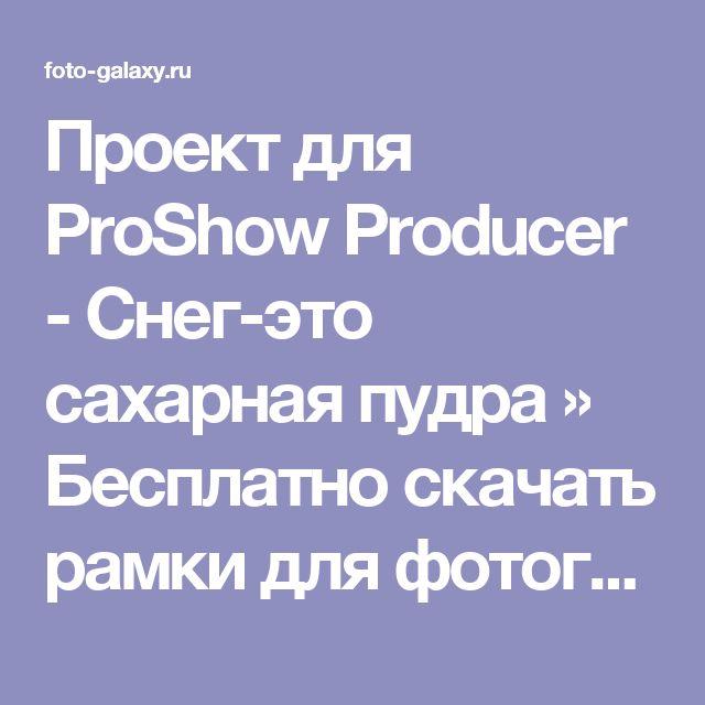 Проект для ProShow Producer - Снег-это сахарная пудра » Бесплатно скачать рамки для фотографий,клипарт,шрифты,шаблоны для Photoshop,костюмы,рамки для фотошопа,обои,фоторамки,DVD обложки,футажи,свадебные футажи,детские футажи,школьные футажи,видеоредакторы,видеоуроки,скрап-наборы