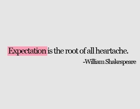 expectation is the root of all heartache #quotes william shakespeare