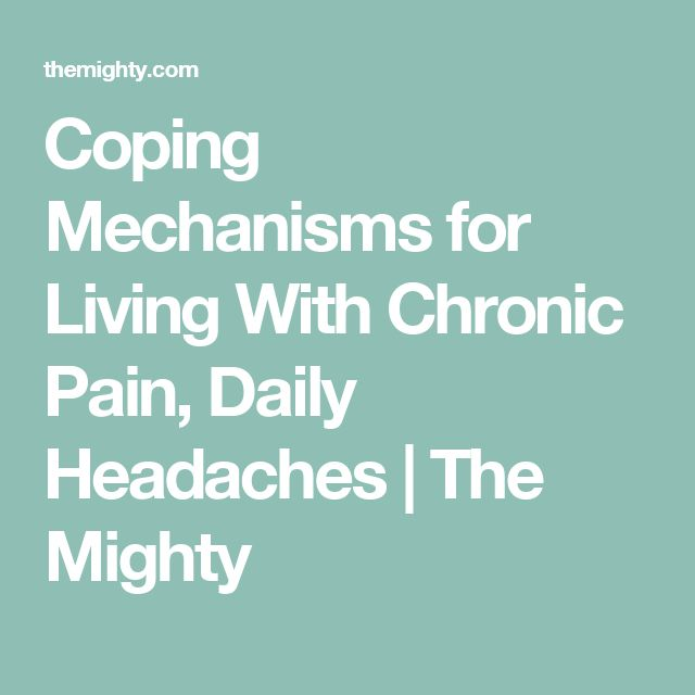 Coping Mechanisms for Living With Chronic Pain, Daily Headaches | The Mighty