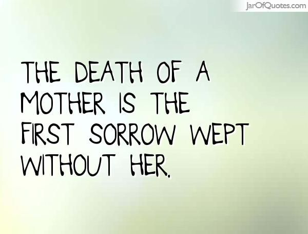 The death of a mother is the first sorrow wept without her. - Jar of Quotes