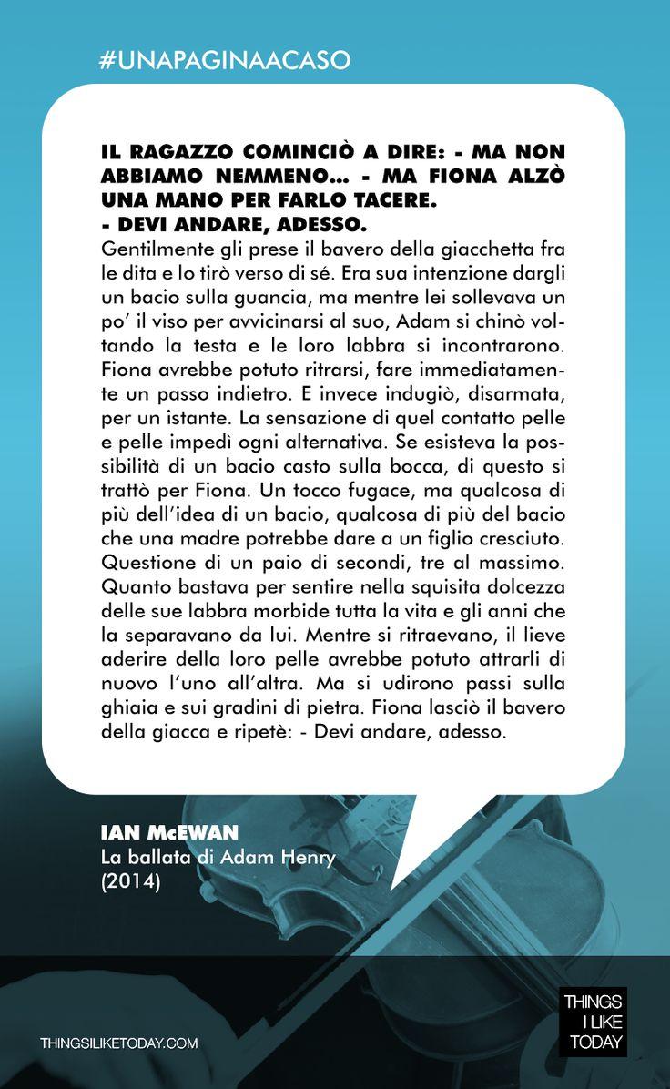 #UNAPAGINAACASO Ian McEwan scrive da dio!!! Ma qui c'è anche una storia bellissima e toccante venata da momenti di delicata e paradossale ingenuità che rendono i protagonisti di questo romanzo davvero indimenticabili. Ian McEwan - La ballata di Adam Henry (2014)