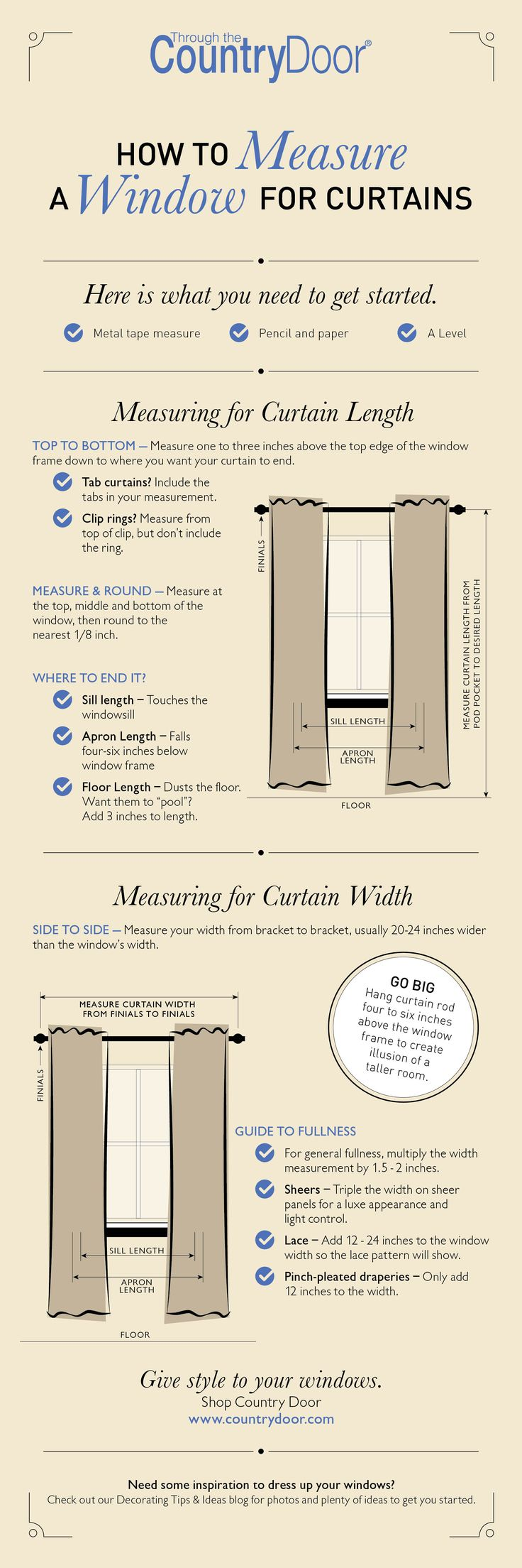 Your Guide for Curtains and Window Treatments Measuring for your own curtains or drapes is not hard, but it isn't quite that easy either. It can depend on the type of rod, the type of hardware used to attach the curtains to the rod, and whether the curtains will be opened and closed. When you measure correctly, you will have exactly the curtains or drapes that you desire. Need some inspiration? Check out our blog for decorating tips and ideas.