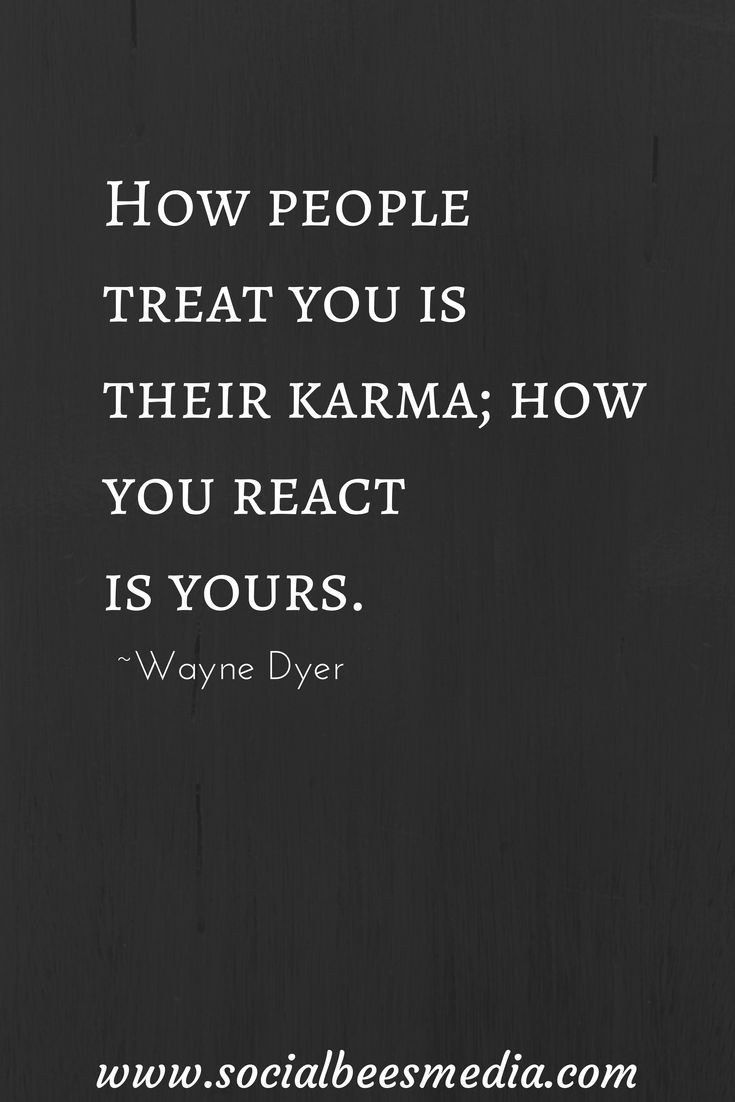 How people treat you is their karma; how you react is yours. ~Wayne Dyer.
