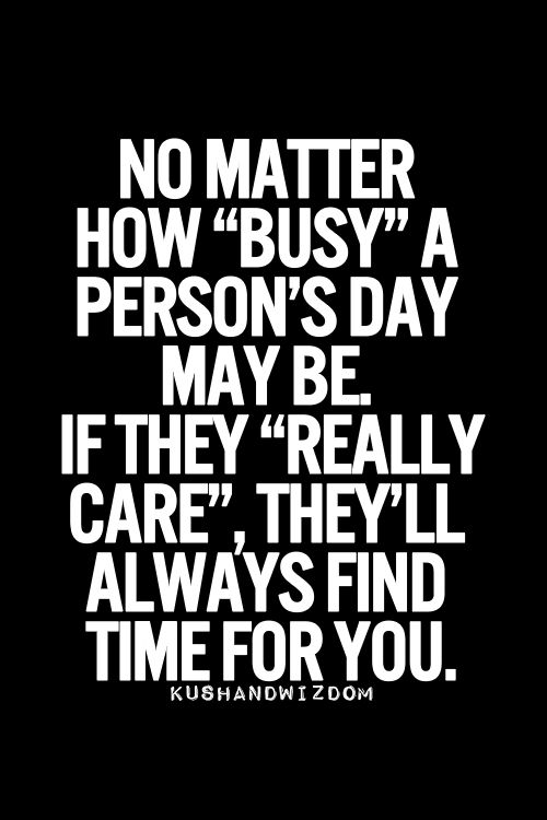 This is very true. No matter how busy he used to be he ALWAYS made time for me... And now he never has time... Excuses excuses...