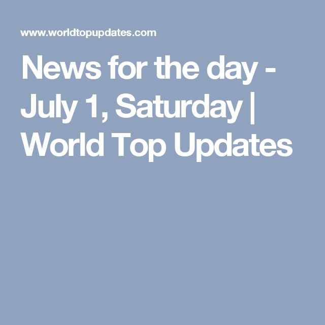 News for the day - July 1, Saturday | World Top Updates