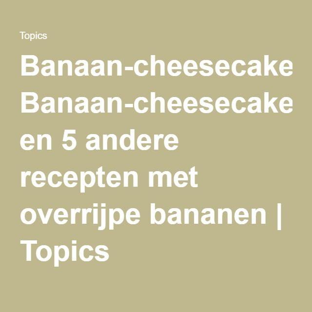Banaan-cheesecake en 5 andere recepten met overrijpe bananen | Topics