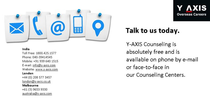Talk to us today. Y-AXIS Counseling is absolutely free and is available on phone by e-mail or face-to-face in ourCounseling Centers. India Toll Free: 1800.425.1577Phone: 040-39414545 Mobile: +91 939 640 1515E-mail: info@y-axis.comWebsite: www.y-axis.com London +44 (0) 208 577 3457 london@y-axis.co.uk Melbourne +61 (3) 9653 9330 australia@y-axis.com