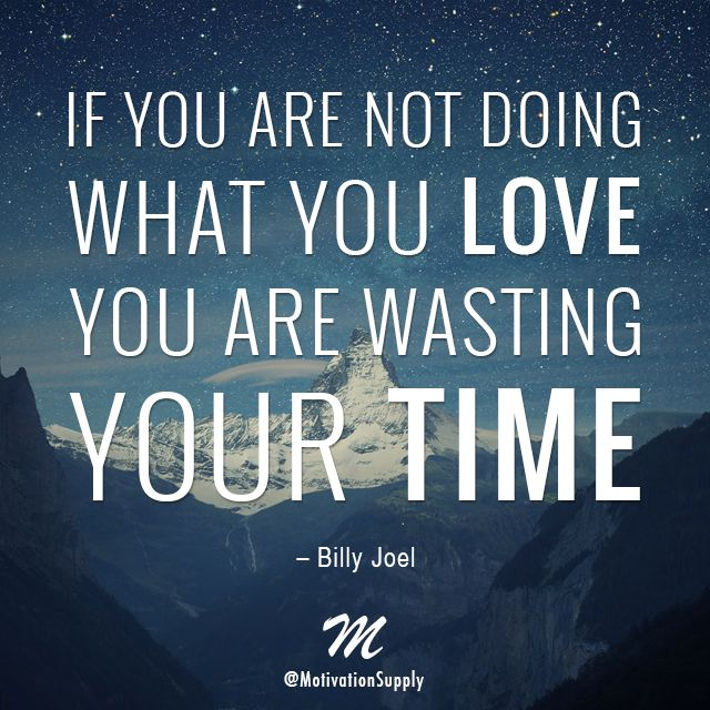 If You Are Not Doing What You Love, You Are Wasting Your