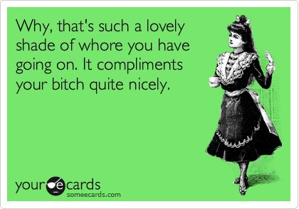 Funny Confession Ecard: Why, that's such a lovely shade of whore you have going on. It compliments your bitch quite nicely.