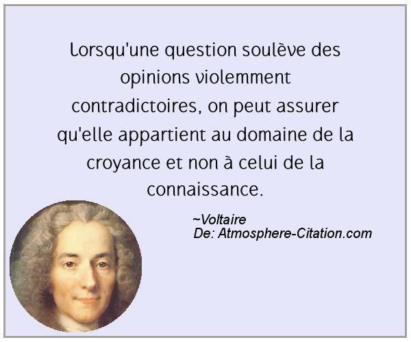 """""""Lorsqu'une question soulève des opinions violemment contradictoires, on peut assurer qu'elle appartient au domaine de la croyance et non à celui de la connaissance."""" Voltaire"""