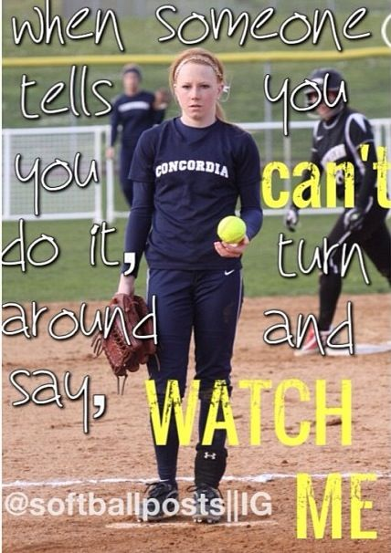 SoftballWhen someone says you can't do it, turn around and say, watcn me.