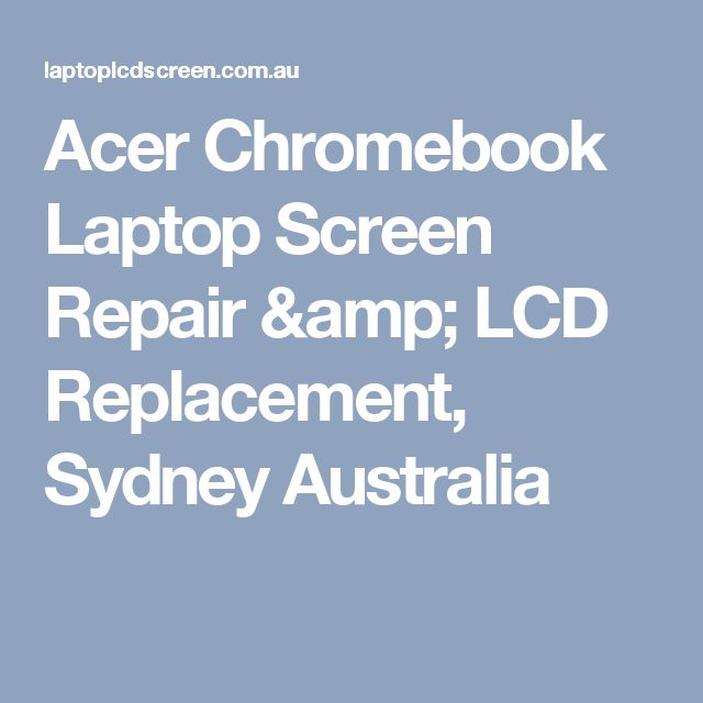 Acer  Chromebook Laptop Screen Repair & LCD Replacement, Sydney Australia