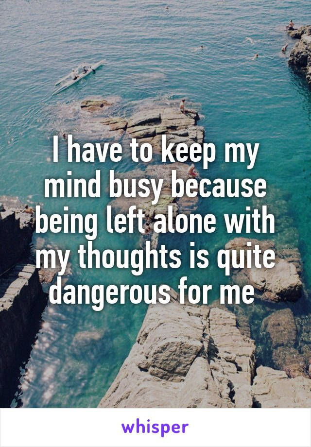 I have to keep my mind busy because being left alone with my thoughts is quite dangerous for me