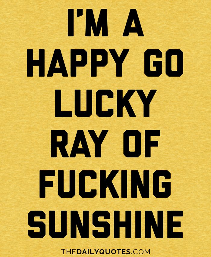I'm a happy go lucky ray of fucking sunshine. thedailyquotes.com