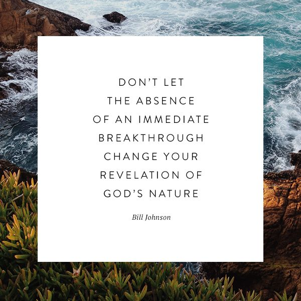 """Don't let the absence of an immediate breakthrough change your revelation of God's nature."" Bill Johnson #bethel #trust #faith"