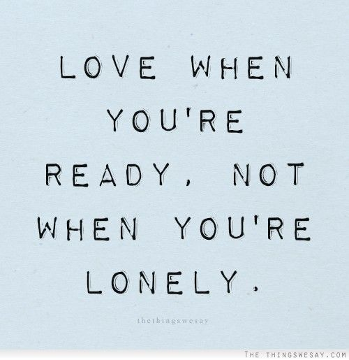 Love when you're ready not when you're lonely