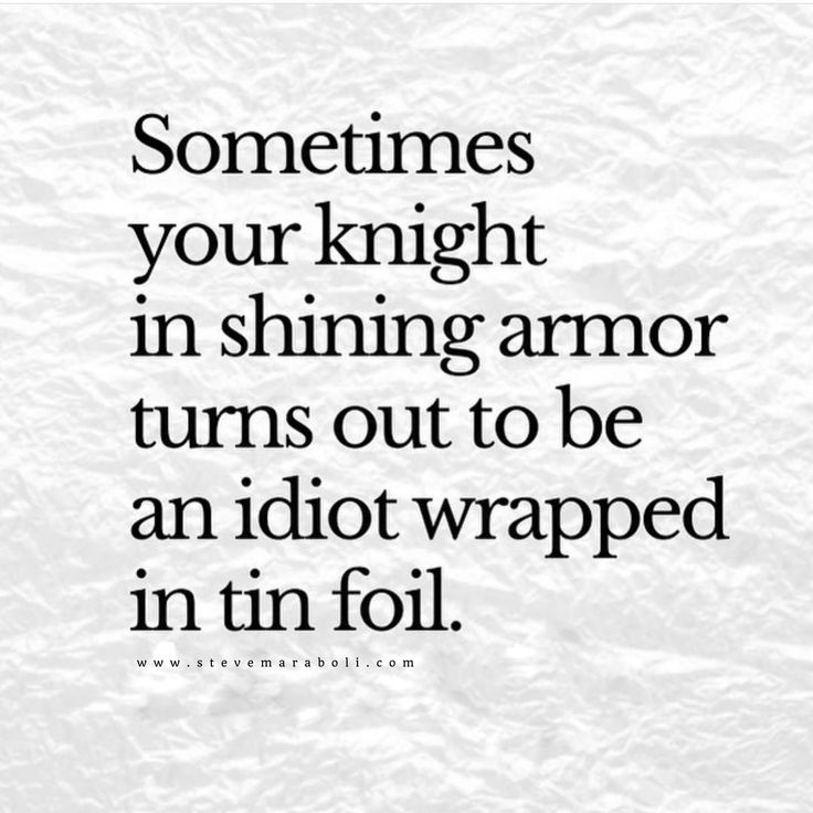 Sometimes your knight in shining armor turns out to be an idiot wrapped in tin f…