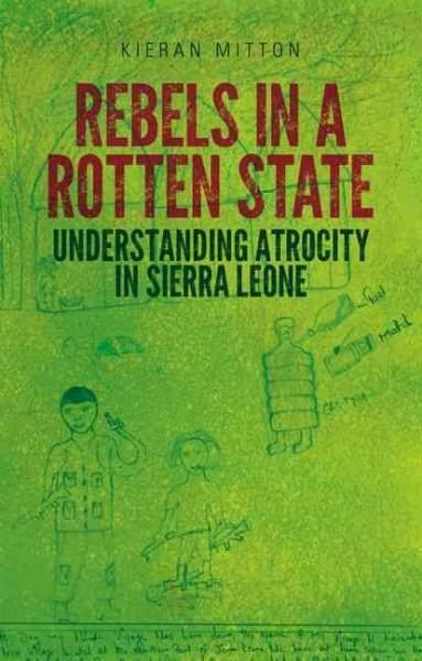 Rebels in a Rotten State: Understanding Atrocity in the Sierra Leone Civil War