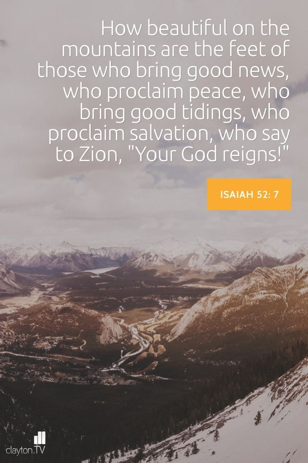 "How beautiful on the mountains are the feet of those who bring good news, who proclaim peace, who bring good tidings, who proclaim salvation, who say to Zion, ""Your God reigns!"" Isaiah 52.7"