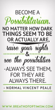 Become a possibilitarian. No matter how dark things seem to be or actually are, raise your sights and see the possibilities. Always see them, for they are always there.