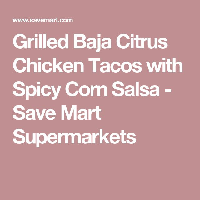 Grilled Baja Citrus Chicken Tacos with Spicy Corn Salsa - Save Mart Supermarkets