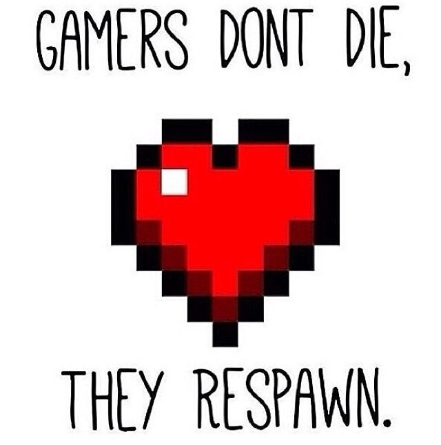 """Gamers don't die, they respawn"""