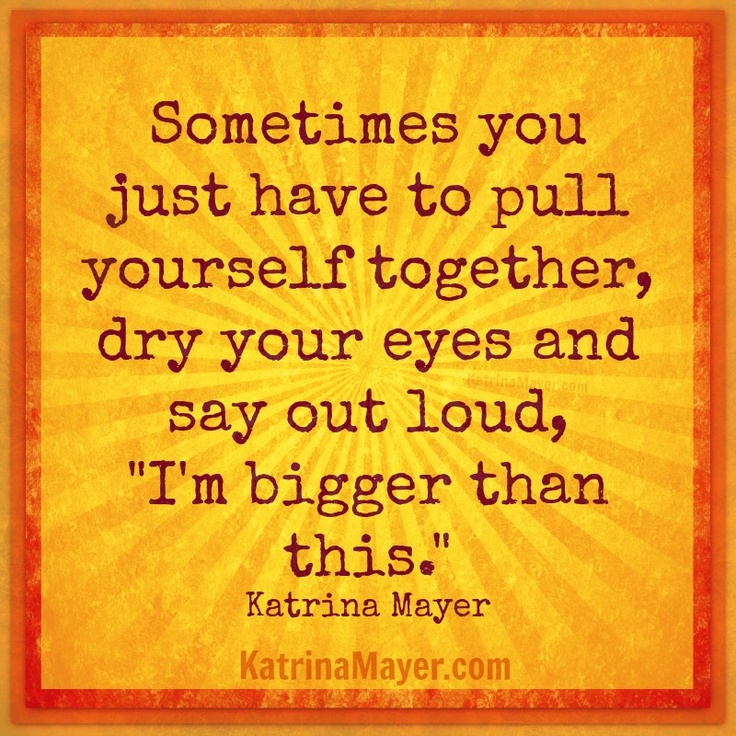 "Sometimes you just have to pull yourself together, dry your eyes and say out loud, ""I'm bigger than this."" Katrina Mayer"