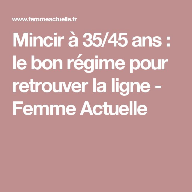 Mincir à 35/45 ans : le bon régime pour retrouver la ligne - Femme Actuelle