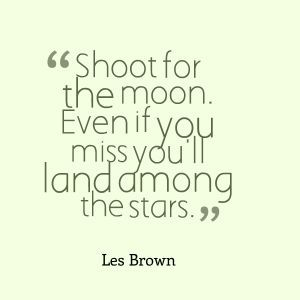 """Shoot for the moon. Even if you miss, you'll land among the stars."""