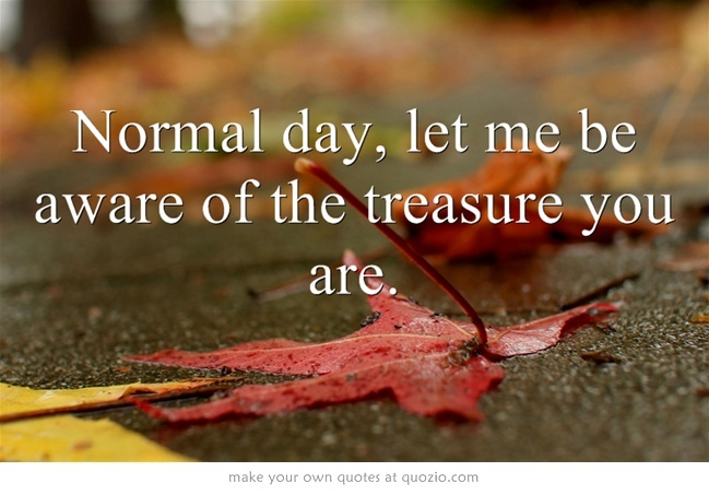 Normal day, let me be aware of the treasure you are.