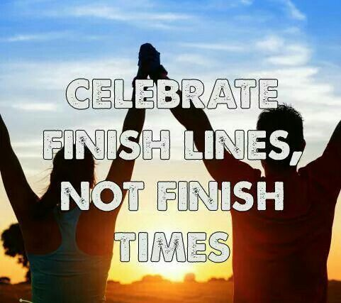 Celebrate finish lines, not finish times.                                                                                                                                                                                 More