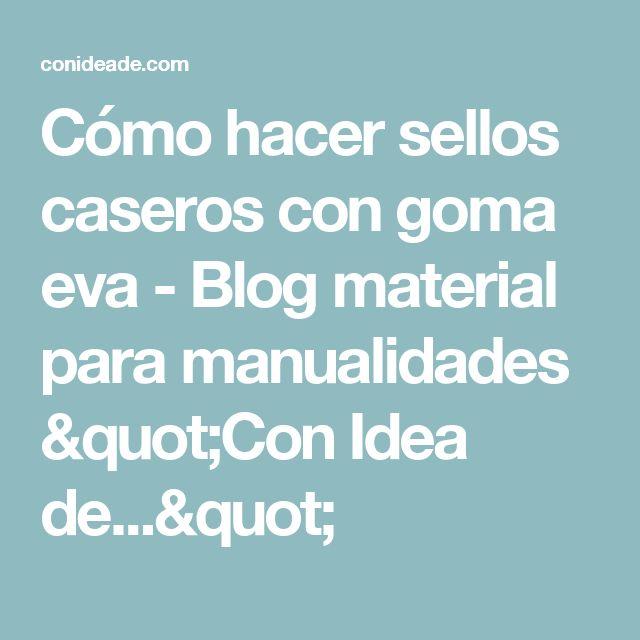 """Cómo hacer sellos caseros con goma eva - Blog material para manualidades """"Con Idea de..."""""""