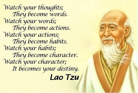 Watch your thoughts;  They become your words. Watch your words;  They become actions. Watch your actions;  They become habits. Watch your habits;  They become character. Watch your character;  It becomes your destiny.  Lao Tzu