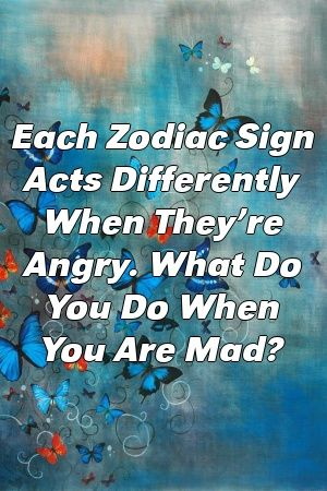 Each Zodiac Sign Acts Differently When They're Angry. What Do You Do When You Are Mad?