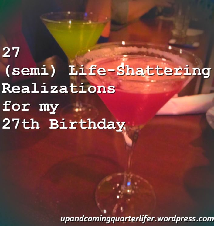 27 (semi) Life Shattering Realizations for my 27th Birthday next week. Yay for the start of my late 20s!