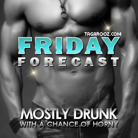 Friday forecast mostly drunk with a chance of horny